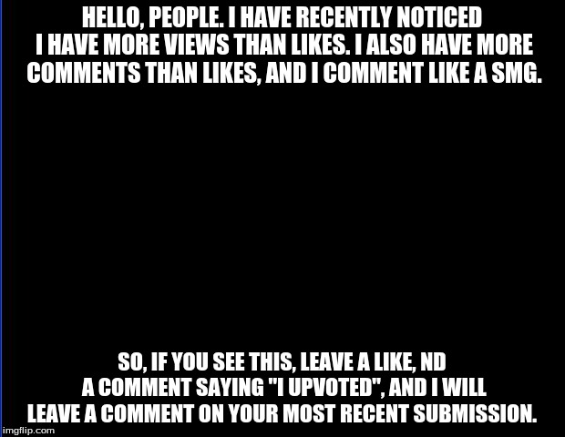 Please like! | HELLO, PEOPLE. I HAVE RECENTLY NOTICED I HAVE MORE VIEWS THAN LIKES. I ALSO HAVE MORE COMMENTS THAN LIKES, AND I COMMENT LIKE A SMG. SO, IF  | image tagged in blank,i need the likes,srsly,i isn't kidding | made w/ Imgflip meme maker