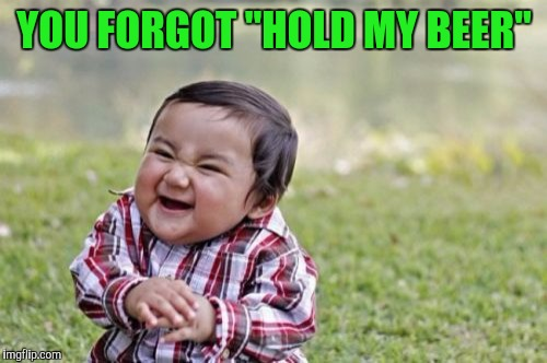 "Evil Toddler Meme | YOU FORGOT ""HOLD MY BEER"" 