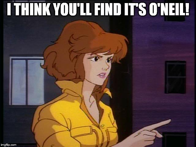 I THINK YOU'LL FIND IT'S O'NEIL! | image tagged in april | made w/ Imgflip meme maker
