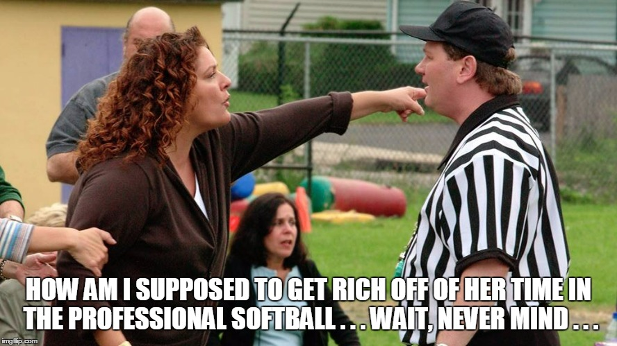 HOW AM I SUPPOSED TO GET RICH OFF OF HER TIME IN THE PROFESSIONAL SOFTBALL . . . WAIT, NEVER MIND . . . | made w/ Imgflip meme maker