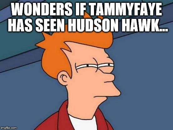 Futurama Fry Meme | WONDERS IF TAMMYFAYE HAS SEEN HUDSON HAWK... | image tagged in memes,futurama fry | made w/ Imgflip meme maker