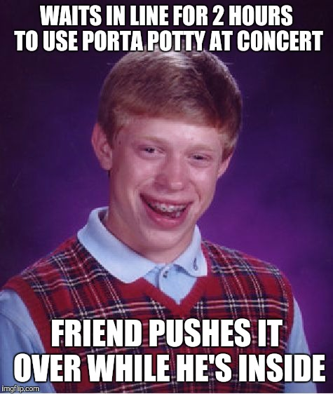 And the toilet paper was empty... | WAITS IN LINE FOR 2 HOURS TO USE PORTA POTTY AT CONCERT FRIEND PUSHES IT OVER WHILE HE'S INSIDE | image tagged in memes,bad luck brian,porta potty | made w/ Imgflip meme maker