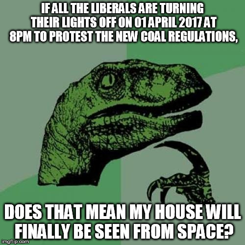 Philosoraptor Meme | IF ALL THE LIBERALS ARE TURNING THEIR LIGHTS OFF ON 01 APRIL 2017 AT 8PM TO PROTEST THE NEW COAL REGULATIONS, DOES THAT MEAN MY HOUSE WILL F | image tagged in memes,philosoraptor | made w/ Imgflip meme maker
