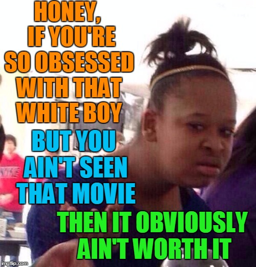 Black Girl Wat Meme | HONEY,  IF YOU'RE SO OBSESSED WITH THAT WHITE BOY BUT YOU AIN'T SEEN THAT MOVIE THEN IT OBVIOUSLY AIN'T WORTH IT | image tagged in memes,black girl wat | made w/ Imgflip meme maker