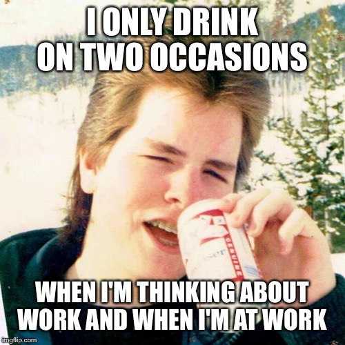 Eighties Teen Meme | I ONLY DRINK ON TWO OCCASIONS WHEN I'M THINKING ABOUT WORK AND WHEN I'M AT WORK | image tagged in memes,eighties teen | made w/ Imgflip meme maker