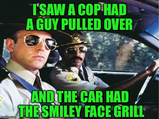 I SAW A COP HAD A GUY PULLED OVER AND THE CAR HAD THE SMILEY FACE GRILL | made w/ Imgflip meme maker
