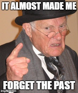 Back In My Day Meme | IT ALMOST MADE ME FORGET THE PAST | image tagged in memes,back in my day | made w/ Imgflip meme maker