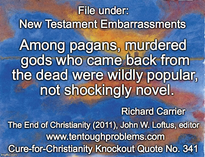 CCCQ No 341, Carrier, Among pagans, murdered gods who came back from the dead were wildly popular  | File under: Cure-for-Christianity Knockout Quote No. 341 www.tentoughproblems.com The End of Christianity (2011), John W. Loftus, editor Ric | image tagged in memes,atheism,david madison,anti-religion,humanism | made w/ Imgflip meme maker