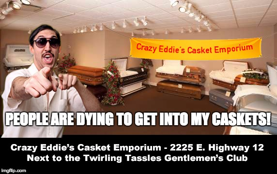 Come down to Crazy Eddie's and get the two for one special!  | PEOPLE ARE DYING TO GET INTO MY CASKETS! | image tagged in coffin,memes | made w/ Imgflip meme maker