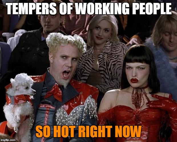Mugatu So Hot Right Now Meme | TEMPERS OF WORKING PEOPLE SO HOT RIGHT NOW | image tagged in memes,mugatu so hot right now | made w/ Imgflip meme maker