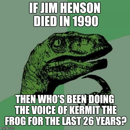 Is it even any of Kermit's business? | IF JIM HENSON DIED IN 1990 THEN WHO'S BEEN DOING THE VOICE OF KERMIT THE FROG FOR THE LAST 26 YEARS? | image tagged in memes,philosoraptor,jim henson,kermit the frog | made w/ Imgflip meme maker