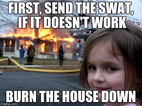 Disaster Girl Meme | FIRST, SEND THE SWAT, IF IT DOESN'T WORK BURN THE HOUSE DOWN | image tagged in memes,disaster girl | made w/ Imgflip meme maker