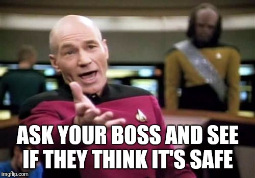 Picard Wtf Meme | ASK YOUR BOSS AND SEE IF THEY THINK IT'S SAFE | image tagged in memes,picard wtf | made w/ Imgflip meme maker