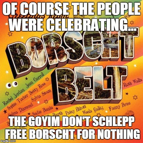 OF COURSE THE PEOPLE WERE CELEBRATING... THE GOYIM DON'T SCHLEPP FREE BORSCHT FOR NOTHING | made w/ Imgflip meme maker