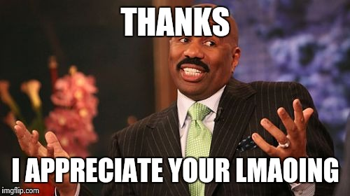 Steve Harvey Meme | THANKS I APPRECIATE YOUR LMAOING | image tagged in memes,steve harvey | made w/ Imgflip meme maker