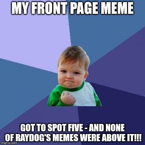 That moment of joy may have elapsed now, but the upvotes are still there - all 70 of them! | MY FRONT PAGE MEME GOT TO SPOT FIVE - AND NONE OF RAYDOG'S MEMES WERE ABOVE IT!!! | image tagged in memes,success kid,front page,raydog | made w/ Imgflip meme maker