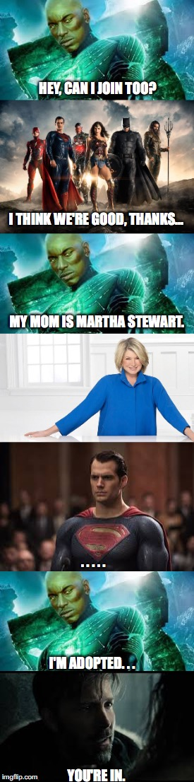 Another One for the Martha Club | HEY, CAN I JOIN TOO? YOU'RE IN. I THINK WE'RE GOOD, THANKS... MY MOM IS MARTHA STEWART. . . . . . I'M ADOPTED. . . | image tagged in justice league,green lantern,martha,john stewart,martha stewart,martha stewart club | made w/ Imgflip meme maker