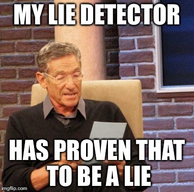 Maury Lie Detector Meme | MY LIE DETECTOR HAS PROVEN THAT TO BE A LIE | image tagged in memes,maury lie detector | made w/ Imgflip meme maker