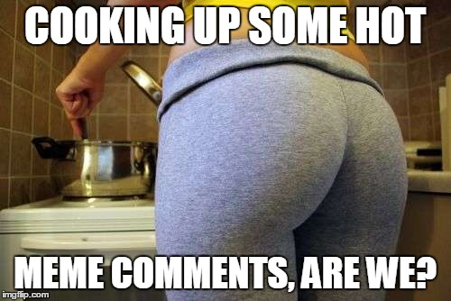 COOKING UP SOME HOT MEME COMMENTS, ARE WE? | made w/ Imgflip meme maker