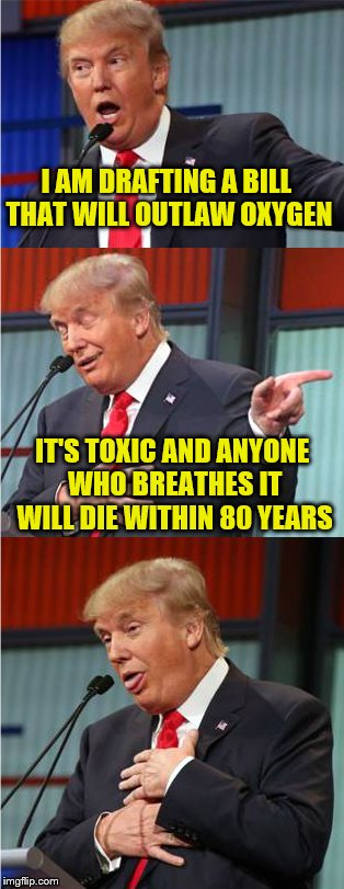 Bad Pun Trump | I AM DRAFTING A BILL THAT WILL OUTLAW OXYGEN IT'S TOXIC AND ANYONE WHO BREATHES IT WILL DIE WITHIN 80 YEARS | image tagged in bad pun trump | made w/ Imgflip meme maker