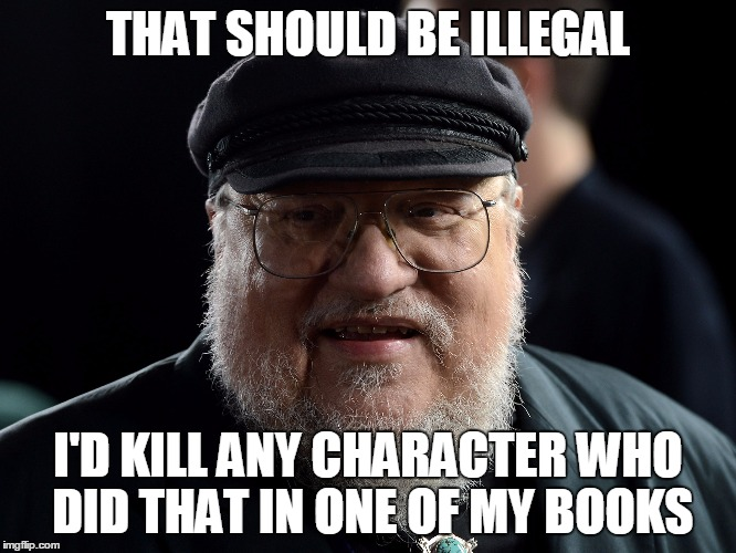 George retort | THAT SHOULD BE ILLEGAL I'D KILL ANY CHARACTER WHO DID THAT IN ONE OF MY BOOKS | image tagged in george retort | made w/ Imgflip meme maker