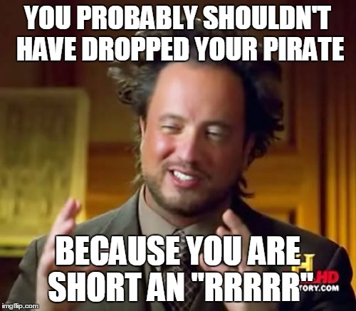 "Ancient Aliens Meme | YOU PROBABLY SHOULDN'T HAVE DROPPED YOUR PIRATE BECAUSE YOU ARE SHORT AN ""RRRRR"" 