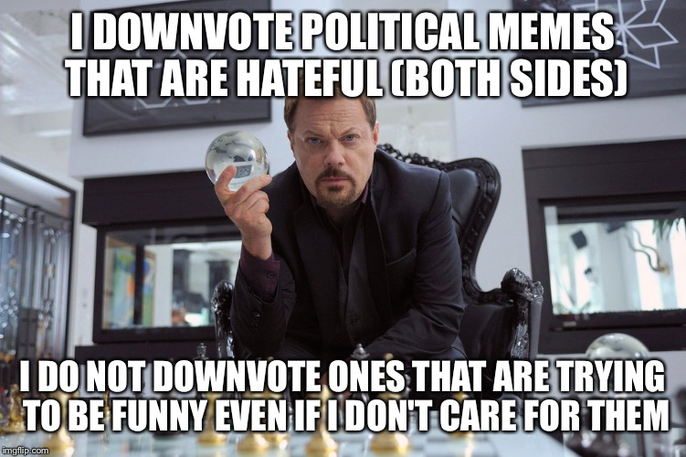 Eddy Izzard | I DOWNVOTE POLITICAL MEMES THAT ARE HATEFUL (BOTH SIDES) I DO NOT DOWNVOTE ONES THAT ARE TRYING TO BE FUNNY EVEN IF I DON'T CARE FOR THEM | image tagged in eddy izzard | made w/ Imgflip meme maker