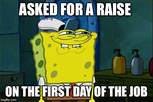 Dont You Squidward Meme | ASKED FOR A RAISE ON THE FIRST DAY OF THE JOB | image tagged in memes,dont you squidward | made w/ Imgflip meme maker