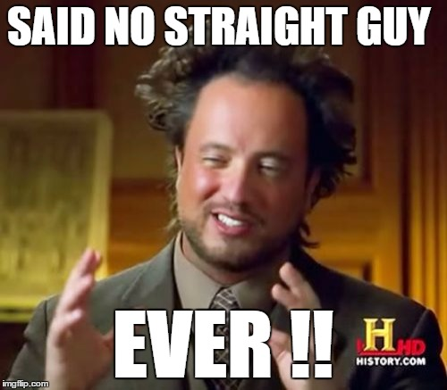 Ancient Aliens Meme | SAID NO STRAIGHT GUY EVER !! | image tagged in memes,ancient aliens | made w/ Imgflip meme maker