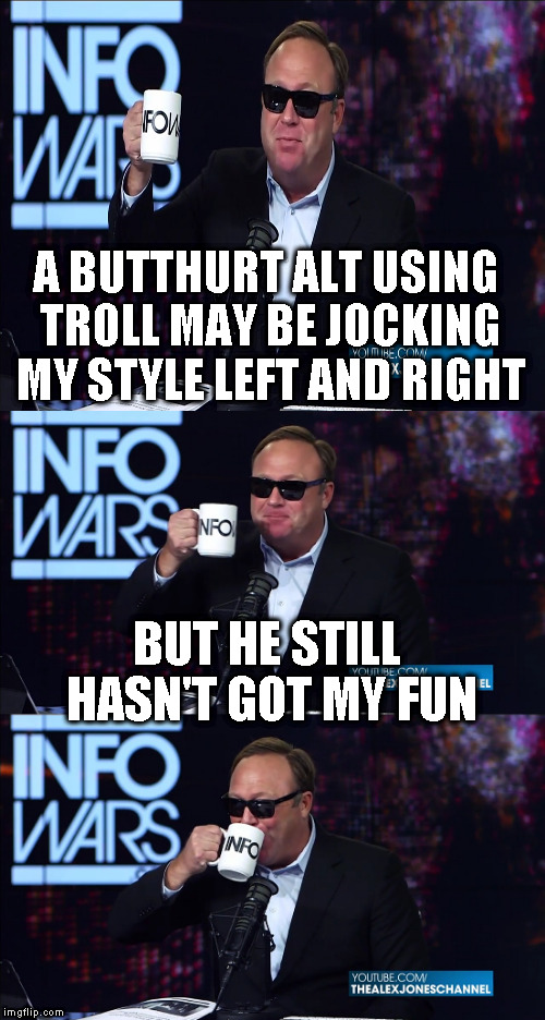 Alt using troll awareness meme | A BUTTHURT ALT USING TROLL MAY BE JOCKING MY STYLE LEFT AND RIGHT BUT HE STILL HASN'T GOT MY FUN | image tagged in alex jones you still haven't got my guns you,memes,alt using trolls,awareness,alt accounts,icts | made w/ Imgflip meme maker