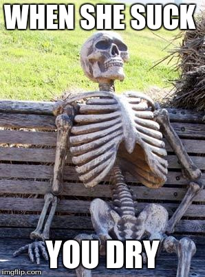 Waiting Skeleton Meme | WHEN SHE SUCK YOU DRY | image tagged in memes,waiting skeleton | made w/ Imgflip meme maker