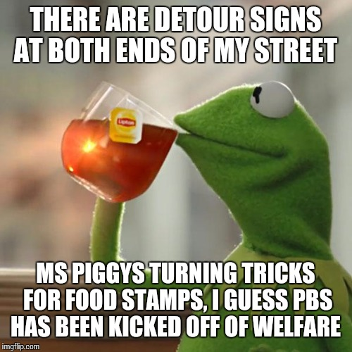 Gwen Eiffel must be spinning in her grave | THERE ARE DETOUR SIGNS AT BOTH ENDS OF MY STREET MS PIGGYS TURNING TRICKS FOR FOOD STAMPS, I GUESS PBS HAS BEEN KICKED OFF OF WELFARE | image tagged in memes,but thats none of my business,kermit the frog | made w/ Imgflip meme maker