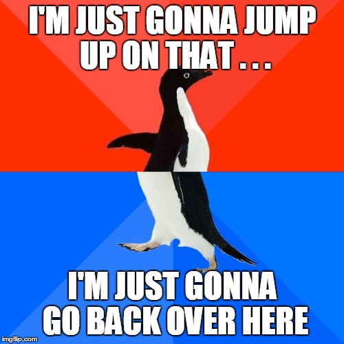 Socially Awesome Awkward Penguin Meme | I'M JUST GONNA JUMP UP ON THAT . . . I'M JUST GONNA GO BACK OVER HERE | image tagged in memes,socially awesome awkward penguin | made w/ Imgflip meme maker