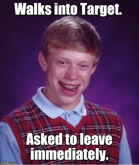 Bad Luck Brian Meme | Walks into Target. Asked to leave immediately. | image tagged in memes,bad luck brian | made w/ Imgflip meme maker