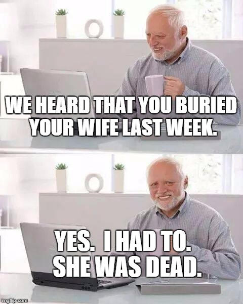 Hide the Pain Harold Meme | WE HEARD THAT YOU BURIED YOUR WIFE LAST WEEK. YES.  I HAD TO.  SHE WAS DEAD. | image tagged in memes,hide the pain harold | made w/ Imgflip meme maker