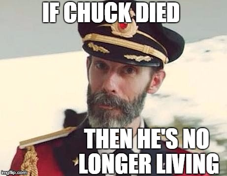 Captain Obvious | IF CHUCK DIED THEN HE'S NO LONGER LIVING | image tagged in captain obvious | made w/ Imgflip meme maker