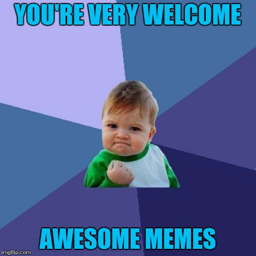 Success Kid Meme | YOU'RE VERY WELCOME AWESOME MEMES | image tagged in memes,success kid | made w/ Imgflip meme maker