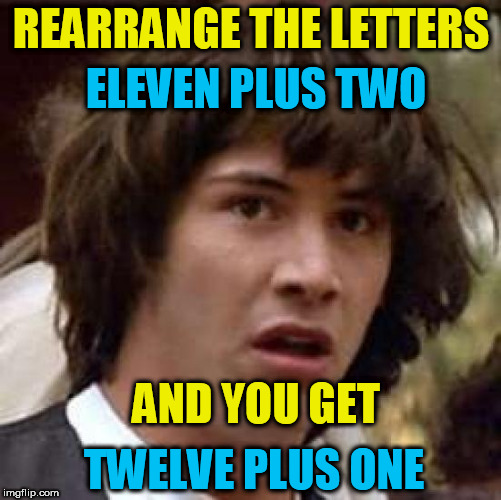 Basic anagram, plus they still add up to 13! | REARRANGE THE LETTERS TWELVE PLUS ONE ELEVEN PLUS TWO AND YOU GET | image tagged in memes,conspiracy keanu | made w/ Imgflip meme maker