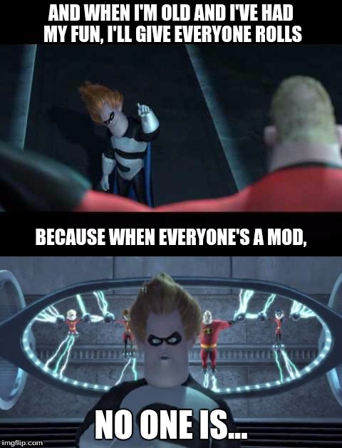 When we're all mods, no one is.  | AND WHEN I'M OLD AND I'VE HAD MY FUN, I'LL GIVE EVERYONE ROLLS NO ONE IS... BECAUSE WHEN EVERYONE'S A MOD, | image tagged in syndrome incredibles,down syndrome,discord,mods,too many mods | made w/ Imgflip meme maker