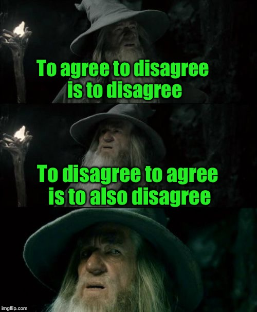 Who agrees with me? | To agree to disagree is to disagree To disagree to agree is to also disagree | image tagged in memes,confused gandalf,agree to disagree,disagree,agree | made w/ Imgflip meme maker
