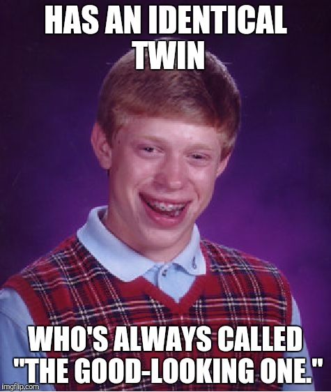 "Bad Luck Brian Meme | HAS AN IDENTICAL TWIN WHO'S ALWAYS CALLED ""THE GOOD-LOOKING ONE."" 