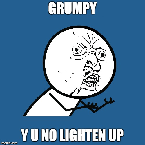 GRUMPY Y U NO LIGHTEN UP | made w/ Imgflip meme maker