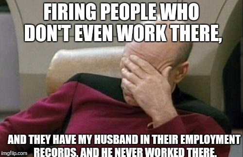 Captain Picard Facepalm Meme | FIRING PEOPLE WHO DON'T EVEN WORK THERE, AND THEY HAVE MY HUSBAND IN THEIR EMPLOYMENT RECORDS, AND HE NEVER WORKED THERE. | image tagged in memes,captain picard facepalm | made w/ Imgflip meme maker