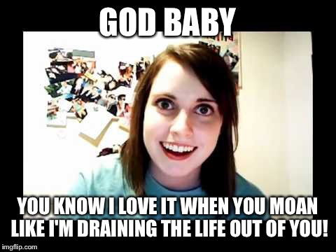 GOD BABY YOU KNOW I LOVE IT WHEN YOU MOAN LIKE I'M DRAINING THE LIFE OUT OF YOU! | made w/ Imgflip meme maker