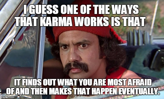 I GUESS ONE OF THE WAYS THAT KARMA WORKS IS THAT IT FINDS OUT WHAT YOU ARE MOST AFRAID OF AND THEN MAKES THAT HAPPEN EVENTUALLY. | made w/ Imgflip meme maker