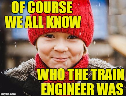 smirk | OF COURSE WE ALL KNOW WHO THE TRAIN ENGINEER WAS | image tagged in smirk | made w/ Imgflip meme maker