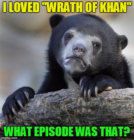 "Confession Bear Meme | I LOVED ""WRATH OF KHAN"" WHAT EPISODE WAS THAT? 