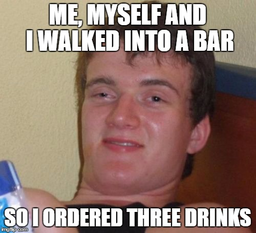 10 Guy Meme | ME, MYSELF AND I WALKED INTO A BAR SO I ORDERED THREE DRINKS | image tagged in memes,10 guy | made w/ Imgflip meme maker