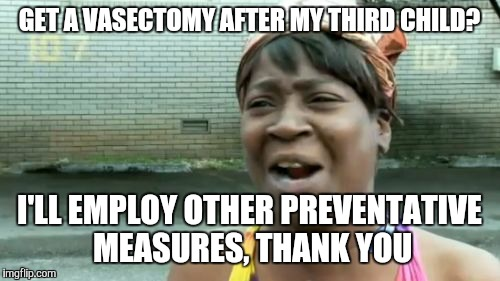 Been hearing horrible stories about friends who've gotten the procedure.  |  GET A VASECTOMY AFTER MY THIRD CHILD? I'LL EMPLOY OTHER PREVENTATIVE MEASURES, THANK YOU | image tagged in memes,aint nobody got time for that,surgery,living the dream,that was easy,boom | made w/ Imgflip meme maker