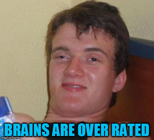 10 Guy Meme | BRAINS ARE OVER RATED | image tagged in memes,10 guy | made w/ Imgflip meme maker